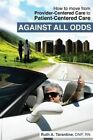 Against All Odds: How to Move from Provider-Centered Care to Patient-Centered Care by Ruth a Tarantine (Paperback / softback, 2014)