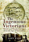 The Ingenious Victorians: Weird and Wonderful Ideas from the Age of Innovation by John Wade (Paperback, 2016)