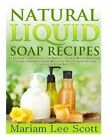 Natural Liquid Soap Recipes: An Easy and Complete Step by Step Beginners Guide to Making Hand Soap, Shampoo, Conditioner, Lotion, Moisturizer, Natural Shower Gels and Refreshing Bubble Baths. by Mariam Lee Scott (Paperback / softback, 2014)