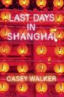 Last Days in Shanghai: A Novel by Casey Walker (Hardback, 2015)