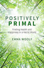 Positively Primal: Finding Health and Happiness in a Hectic World by Emma Woolf (Paperback, 2016)