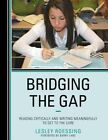 Bridging the Gap: Reading Critically and Writing Meaningfully to Get to the Core by Lesley Roessing (Paperback, 2014)
