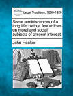 Some Reminiscences of a Long Life: With a Few Articles on Moral and Social Subjects of Present Interest. by John Hooker (Paperback / softback, 2010)