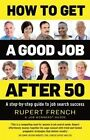 How to Get a Good Job After 50: A Step-by-Step Guide to Job Search Success by Rupert French (Paperback, 2015)