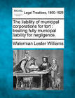 The Liability of Municipal Corporations for Tort: Treating Fully Municipal Liability for Negligence. by Waterman Lester Williams (Paperback / softback, 2010)