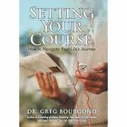 Setting Your Course: How to Navigate Your Life's Journey by Dr Greg Bourgond (Hardback, 2014)