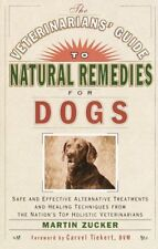 The Veterinarians' Guide to Natural Remedies for Dogs : Safe and Effective Alternative Treatments and Healing Techniques from the Nation's Top Holistic Veterinarians by Martin Zucker (2000, Paperback)