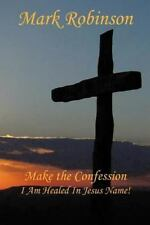 Make the Confession : I Am Healed in Jesus Name! by Mark E. Robinson (2012,...