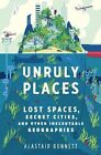 Unruly Places: Lost Spaces, Secret Cities, and Other Inscrutable Geographies by Dr Alastair Bonnett (Hardback, 2014)
