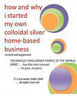 How and Why I Started My Own Colloidal Silver Home-Based Business: Revised and Augmented by A Alexander Stella Ph D (Paperback / softback, 2009)
