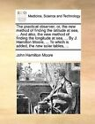 The Practical Observer; Or, the New Method of Finding the Latitude at Sea, ... and Also, the New Method of Finding the Longitude at Sea, ... by J. Hamilton Moore, ... to Which Is Added, the New Solar Tables, ... by John Hamilton Moore (Paperback / softback, 2010)