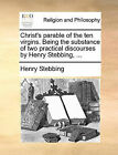 Christ's Parable of the Ten Virgins. Being the Substance of Two Practical Discourses by Henry Stebbing, ... by Henry Stebbing (Paperback / softback, 2010)