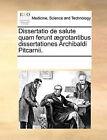 Dissertatio de Salute Quam Ferunt ]Grotantibus Dissertationes Archibaldi Pitcarnii. by Multiple Contributors (Paperback / softback, 2010)