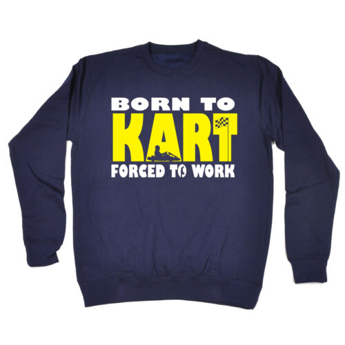 Born To Kart Forced To Work SWEATSHIRT jumper birthday go karting racing racer
