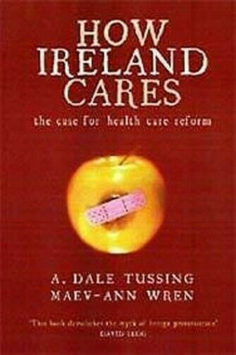 How Irland Cares : The Case For Gesundheit Care Reform von Tussing, a. Dale
