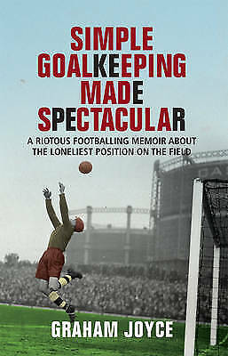 1 of 1 - Joyce, Graham, Simple Goalkeeping Made Spectacular: A Riotous Footballing Memoir