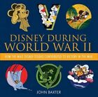 Disney During World War Ii: How the Walt Disney Studio Contributed to Victory in the War by John Baxter (Hardback, 2014)
