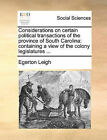 Considerations on Certain Political Transactions of the Province of South Carolina: Containing a View of the Colony Legislatures ... by Egerton Leigh (Paperback / softback, 2010)