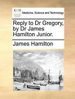 Reply to Dr Gregory, by Dr James Hamilton Junior. by James Hamilton (Paperback / softback, 2010)