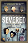 Severed: A History of Heads Lost and Heads Found by Frances Larson (Paperback, 2015)