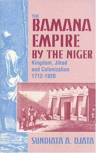 The Bamana Empire by the Niger : Kingdom, Jihad and Colonization, 1712-1920...