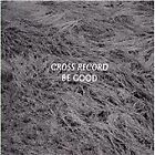 Cross Record - Be Good (2013)