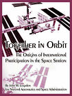 Together in Orbit: The Origins of International Participation in the Space Station by John M Logsdon, A S a N A S a (Paperback / softback, 2005)