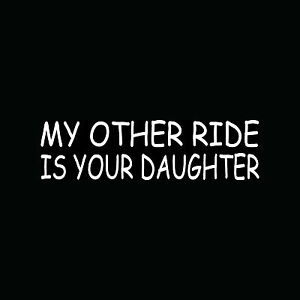 MY-OTHER-RIDE-IS-YOUR-DAUGHTER-Sticker-Rude-Mean-Funny-Vinyl-Decal-Sex-Teen-Girl