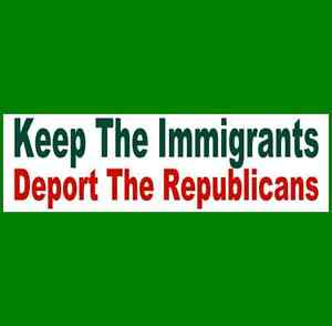 KEEP-THE-IMMIGRANTS-DEPORT-THE-REPUBLICANS-Bumper-Sticker-BUY-2-GET-1-FREE