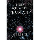 Then We Were Human 9781452015019 by Geris G Paperback