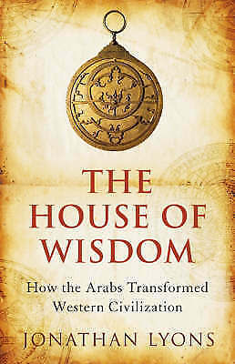 The House of Wisdom: How the Arabs Transformed Western Civilization-ExLibrary