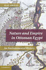 Nature and Empire in Ottoman Egypt: An Environmental History by Alan Mikhail (Hardback, 2011)