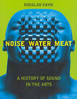 Noise, Water, Meat: A History of Voice, Sound, and Aurality in the Arts by Douglas Kahn (Paperback, 2001)