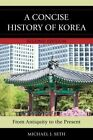 Concise History of Korea: From Antiquity to the Present by Michael J. Seth (Hardback, 2016)