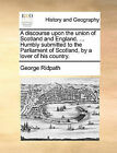 A Discourse Upon the Union of Scotland and England. ... Humbly Submitted to the Parliament of Scotland, by a Lover of His Country. by George Ridpath (Paperback / softback, 2010)