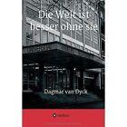 Die Welt Ist Besser Ohne Sie by Dagmar Van Dyck (Paperback / softback, 2016)