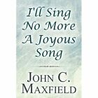 I'll Sing No More a Joyous Song 9781456012861 by John C. Maxfield Paperback