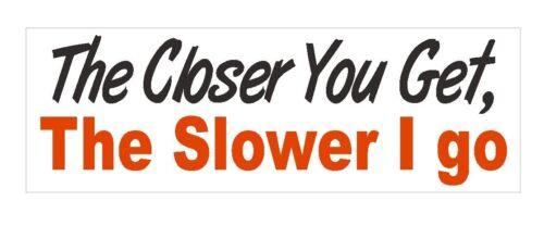 Closer you get the Slower I go Bumper Sticker or Helmet Sticker D378 Tailgate