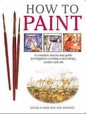 Very Good, How to Paint: A Complete Step-by-Step for Beginners Covering Watercol