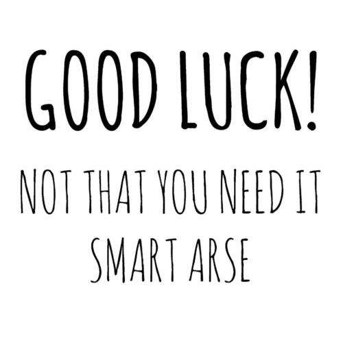 Sarcastic Good Luck Not That You Need It Smart Arse New Job Funny Blank Card