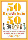 50 Things Not to Do After 50: From Naming Your Pets After Tolkien Characters to Signaling Peace Out to Your Friends by Leland Gregory (Paperback, 2015)