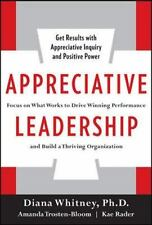 Appreciative Leadership : Focus on What Works to Drive Winning Performance and Build a Thriving Organization by Diana Whitney, Kae Rader and Amanda Trosten-Bloom (2010, Hardcover)