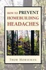 How to Prevent Homebuilding Headaches by Thor Horseman 9781425731458