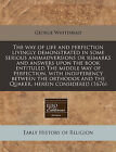 The Way of Life and Perfection Livingly Demonstrated in Some Serious Animadversions or Remarks and Answers Upon the Book Entituled the Middle Way of Perfection, with Indifferency Between the Orthodox and the Quaker, Herein Considered (1676) by George Whitehead (Paperback / softback, 2011)