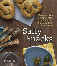 Salty Snacks: Make Your Own Chips, Crisps, Crackers, Pretzels, Dips, and Other S