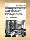 Ireland Preserv'd: Or, the Siege of London-Derry. a Tragi-Comedy. Written by a Gentleman Who Was in the Town During the Whole Siege. by John Michelborne (Paperback / softback, 2010)