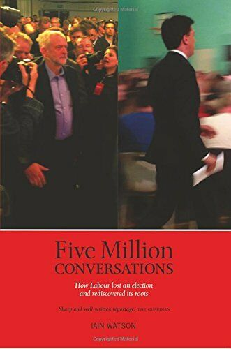 1 of 1 - Five Million Conversations: How Labour lost an election and re... by Iain Watson