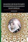 Imaging Muslim Women in Indonesian Ramadan Soap Operas by Rachmah Ida (Paperback, 2010)