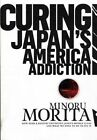 Curing Japan's America Addiction: How Bush & Koizumi Destroyed Japan's Middle Class and What We Need to Do to Fix It by Minoru Morita (Paperback / softback, 2008)