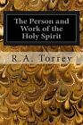 The Person and Work of the Holy Spirit: As Revealedin the Scriptures and in Personal Experience by R a Torrey (Paperback / softback, 2014)